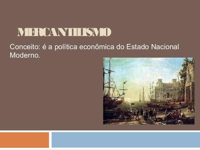 M RCANT ISM   E     IL OConceito: é a política econômica do Estado NacionalModerno.