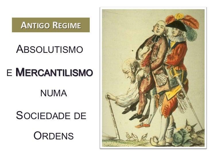 ANTIGO REGIME    ABSOLUTISMOE   MERCANTILISMO        NUMA    SOCIEDADE DE      ORDENS