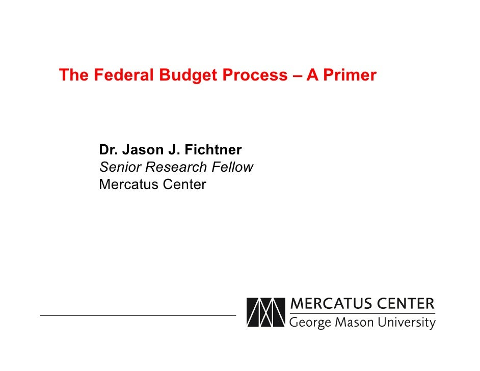 The Federal Budget Process – A Primer    Dr. Jason J. Fichtner    Senior Research Fellow    Mercatus Center