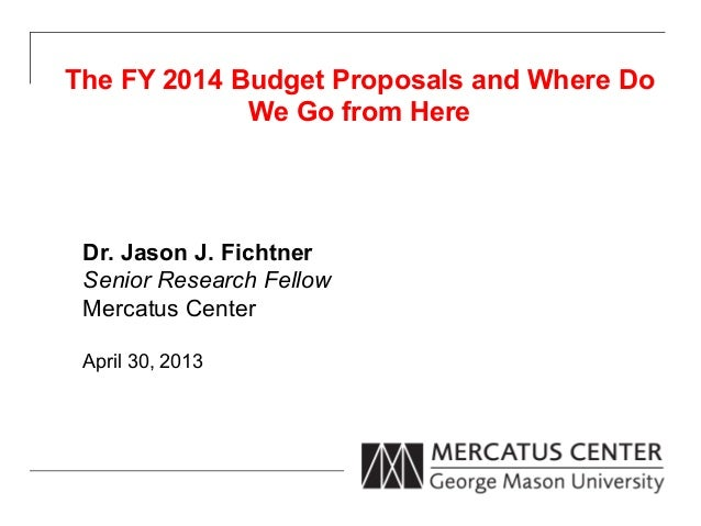 The FY 2014 Budget Proposals and Where DoWe Go from HereDr. Jason J. FichtnerSenior Research FellowMercatus CenterApril 30...