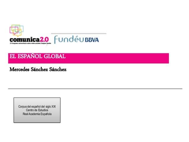 EL ESPAÑOL GLOBALMercedes Sánchez Sánchez   Corpus del español del siglo XXI         Centro de Estudios      Real Academia...