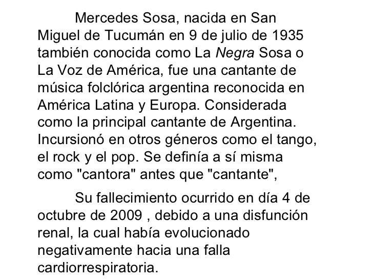 Mercedes Sosa, nacida en San Miguel de Tucumán en 9 de julio de 1935 también conocida como La  Negra  Sosa o La Voz de Amé...