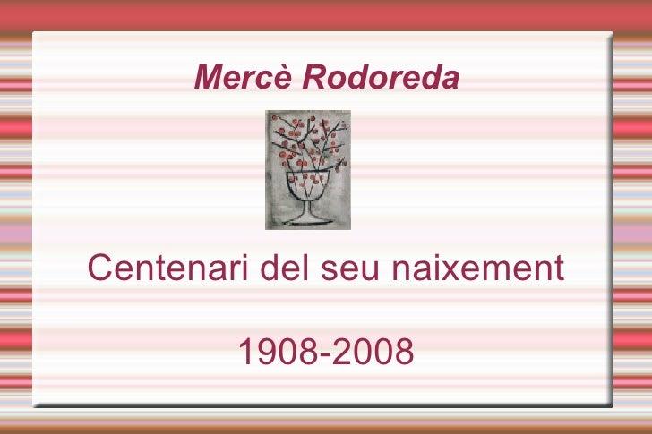 Mercè Rodoreda <ul><ul><li>Centenari del seu naixement </li></ul></ul><ul><ul><li>1908-2008 </li></ul></ul>