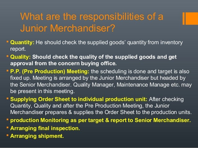 Sep 28,  · Best Answer: (m) The work Merchandisers are responsible for deciding which goods to stock in which shops and how they should be displayed. In large retail companies, merchandisers are likely to be dealing with one range of puraconga.ml: Resolved.