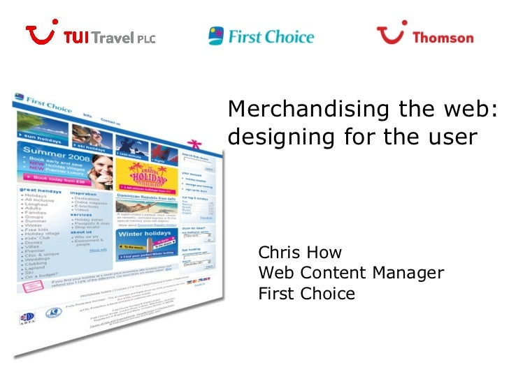 Merchandising the web: designing for the user Chris How Web Content Manager First Choice