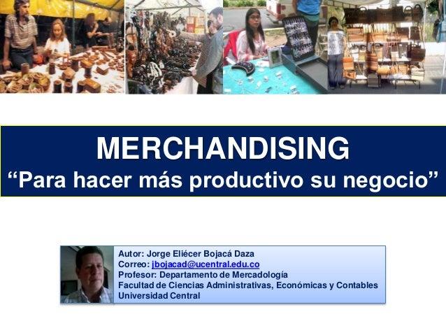 """MERCHANDISING  """"Para hacer más productivo su negocio""""  Autor: Jorge Eliécer Bojacá Daza  Correo: jbojacad@ucentral.edu.co ..."""