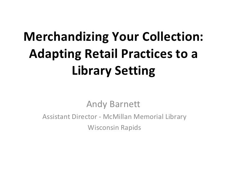 Merchandizing Your Collection: Adapting Retail Practices to a Library Setting Andy Barnett  Assistant Director - McMillan ...