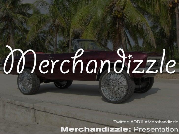 Merchandizzle         Text                Twitter: #DD11 #Merchandizzle    Merchandizzle: Presentation