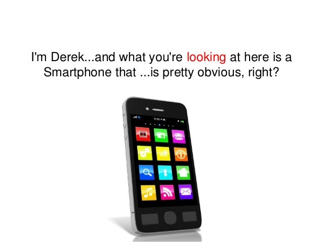 I'm Derek...and what you're looking at here is a Smartphone that ...is pretty obvious, right?