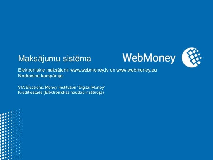Maksājumu sistēma<br />Elektroniskie maksājumiwww.webmoney.lv unwww.webmoney.eu<br />Nodrošina kompānija:<br />SIA Electro...