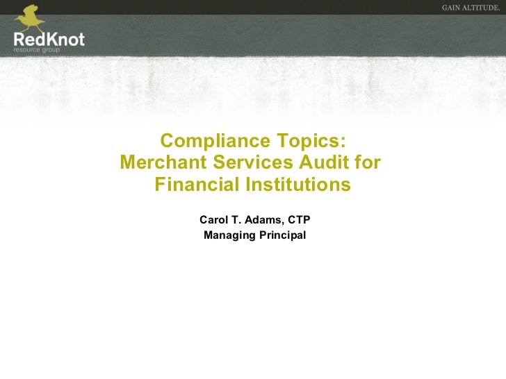 Compliance Topics: Merchant Services Audit for  Financial Institutions Carol T. Adams, CTP Managing Principal