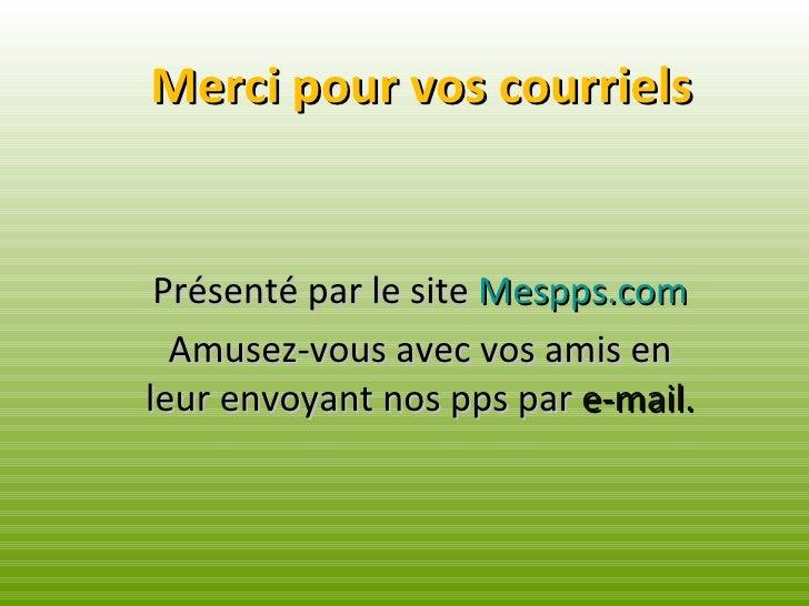 Merci pour vos courriels Présenté par le site  Mespps.com Amusez-vous avec vos amis en leur envoyant nos pps par  e-mail.