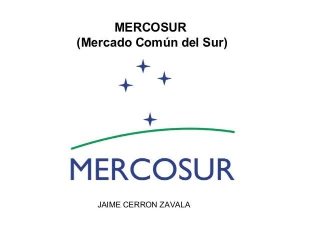MERCOSUR (Mercado Común del Sur) JAIME CERRON ZAVALA