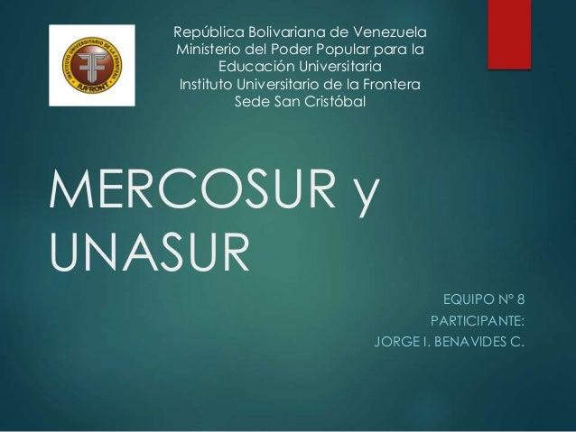 MERCOSUR y UNASUR EQUIPO N° 8 PARTICIPANTE: JORGE I. BENAVIDES C. República Bolivariana de Venezuela Ministerio del Poder ...