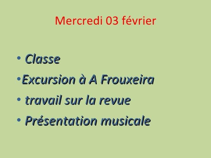 Mercredi 03 février <ul><li>Classe </li></ul><ul><li>Excursion à A Frouxeira </li></ul><ul><li>travail sur la revue </li><...