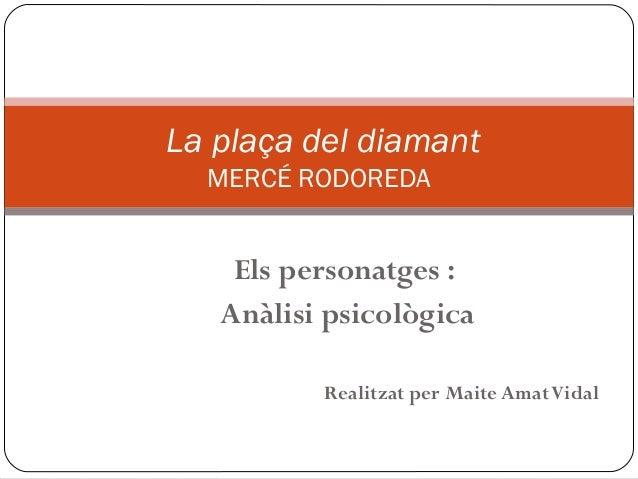 La plaça del diamant  MERCÉ RODOREDA    Els personatges :   Anàlisi psicològica          Realitzat per Maite Amat Vidal