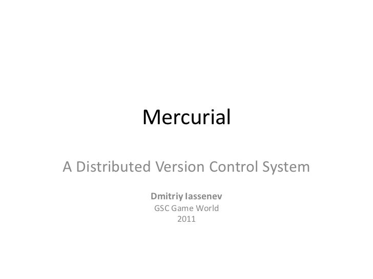 Mercurial<br />A Distributed Version Control System<br />DmitriyIassenev<br />GSC Game World<br />2011<br />