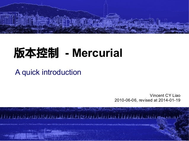 版本控制 - Mercurial A quick introduction Vincent CY Liao 2010-06-06, revised at 2014-01-19  1