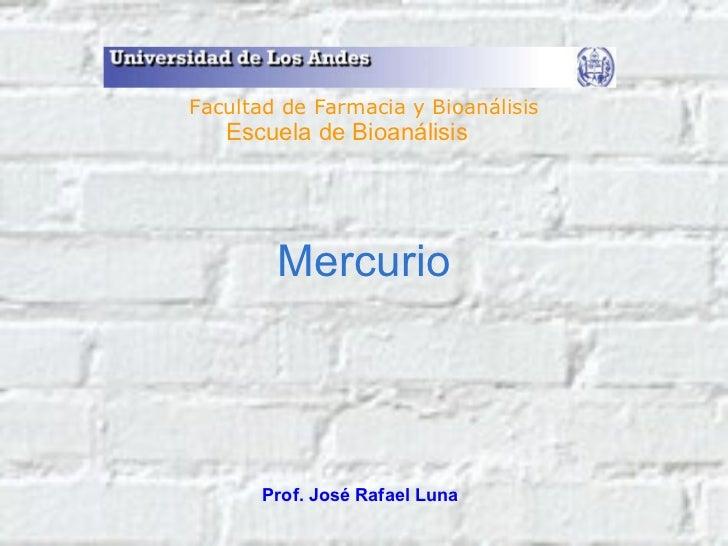 Mercurio Prof. José Rafael Luna Facultad de Farmacia y Bioanálisis Escuela de Bioanálisis