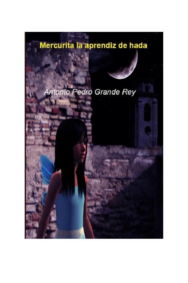 Mercurita la aprendiz de hada (primeros textos) Antonio Pedro Grande Rey ISBN: 978-84-613-4142-9 Este es el primer libro d...