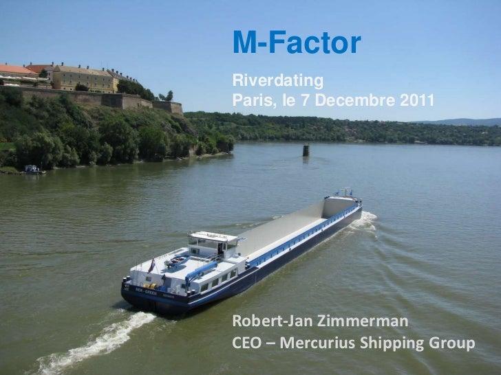 M-FactorRiverdatingParis, le 7 Decembre 2011Robert-Jan ZimmermanCEO – Mercurius Shipping Group