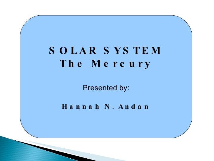 SOLAR SYSTEM The Mercury Presented by: Hannah N. Andan