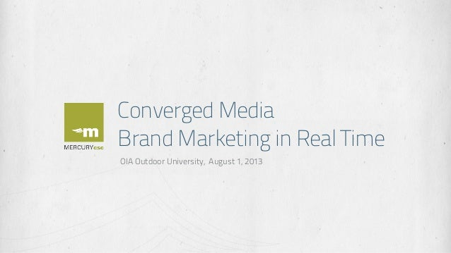 Converged Media Brand Marketing in Real Time OIA Outdoor University, August 1, 2013