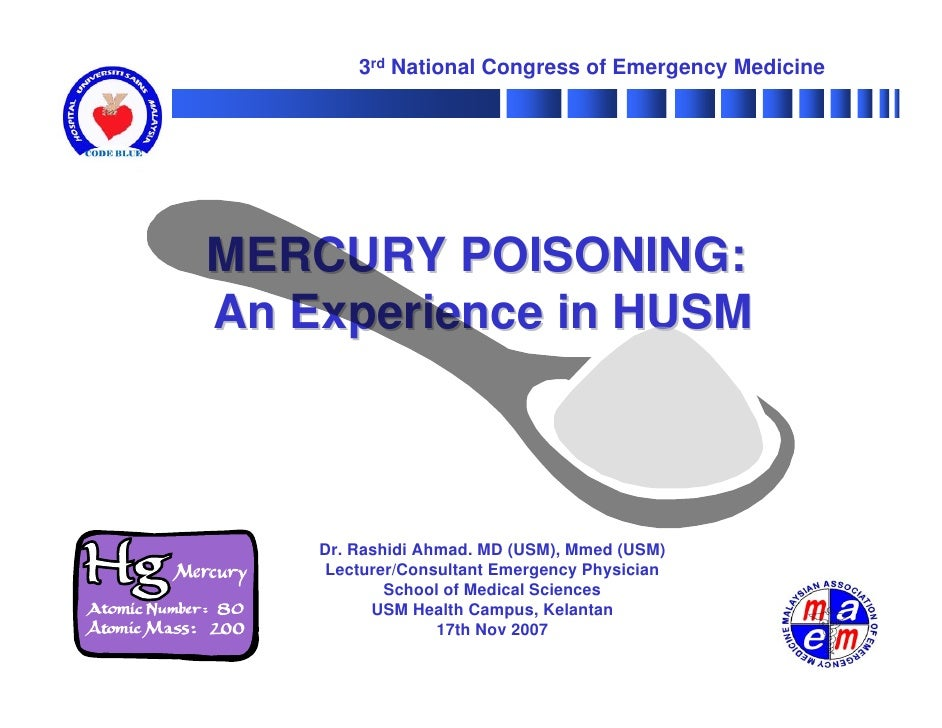 3rd National Congress of Emergency Medicine     MERCURY POISONING: An Experience in HUSM        Dr. Rashidi Ahmad. MD (USM...