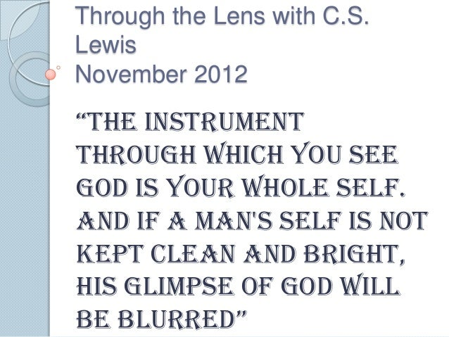"""Through the Lens with C.S.LewisNovember 2012""""the instrumentthrough which you seeGod is your whole self.And if a mans self ..."""