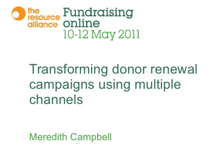 Transforming donor renewal campaigns using multiple channels Meredith Campbell