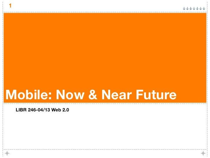 1     Mobile: Now & Near Future     LIBR 246-04/13 Web 2.0