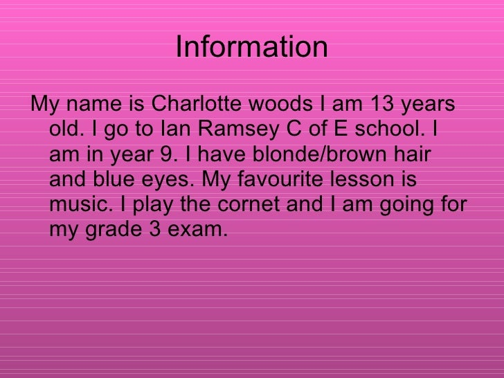 Information <ul><li>My name is Charlotte woods I am 13 years old. I go to Ian Ramsey C of E school. I am in year 9. I have...
