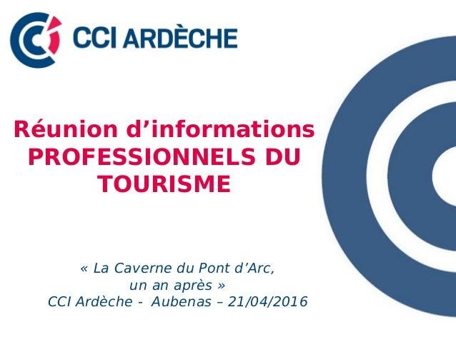 Réunion d'informations PROFESSIONNELS DU TOURISME « La Caverne du Pont d'Arc, un an après » CCI Ardèche - Aubenas – 21/04/...