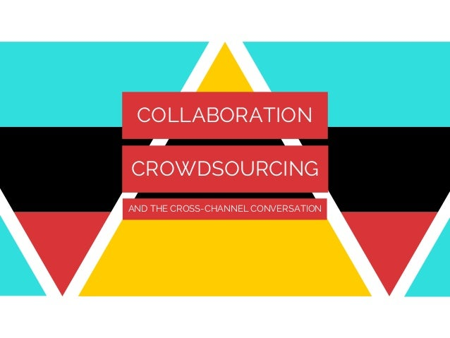 COLLABORATION CROWDSOURCING AND THE CROSS-CHANNEL CONVERSATION