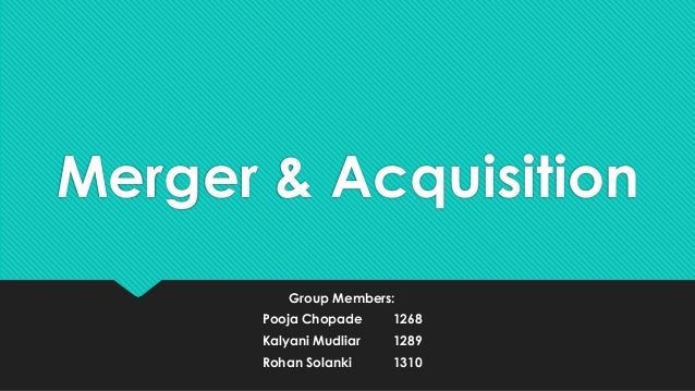 Merger & Acquisition Group Members: Pooja Chopade  1268  Kalyani Mudliar  1289  Rohan Solanki  1310