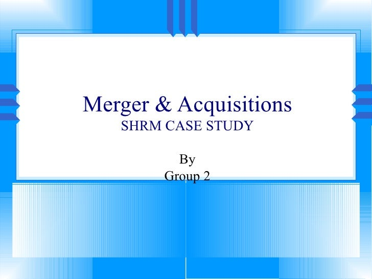 Merger & Acquisitions SHRM CASE STUDY By Group 2