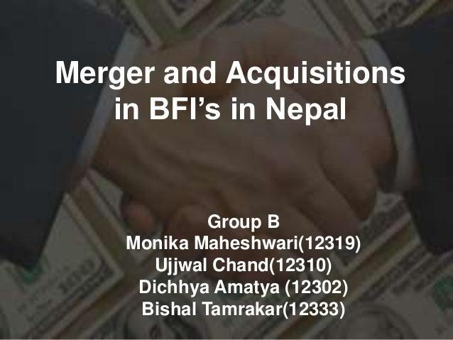 Merger and Acquisitionsin BFI's in NepalGroup BMonika Maheshwari(12319)Ujjwal Chand(12310)Dichhya Amatya (12302)Bishal Tam...