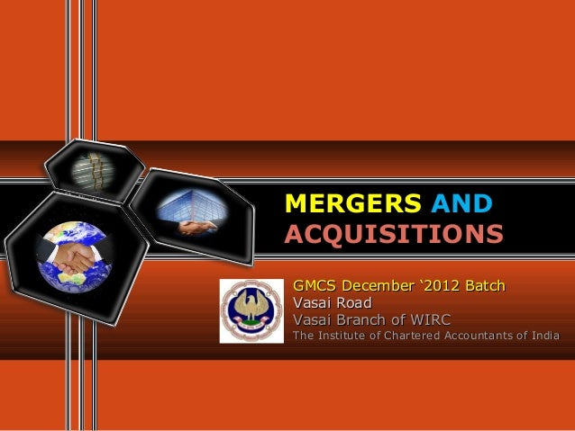 MERGERS ANDACQUISITIONSGMCS December '2012 BatchVasai RoadVasai Branch of WIRCThe Institute of Chartered Accountants of In...