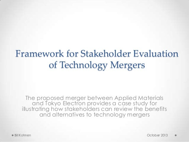 Framework for Stakeholder Evaluation of Technology Mergers The proposed merger between Applied Materials and Tokyo Electro...