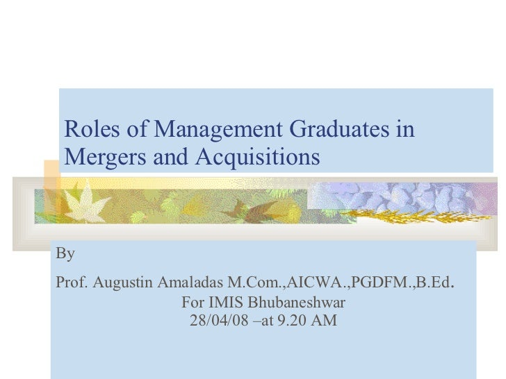 Roles of Management Graduates in Mergers and Acquisitions By  Prof. Augustin Amaladas M.Com.,AICWA.,PGDFM.,B.Ed . For IMIS...