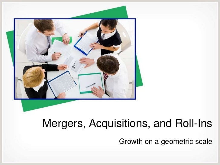 Mergers, Acquisitions, and Roll-Ins               Growth on a geometric scale