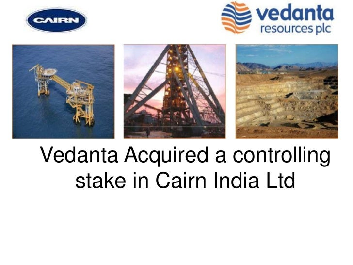 Vedanta Acquired a controlling   stake in Cairn India Ltd