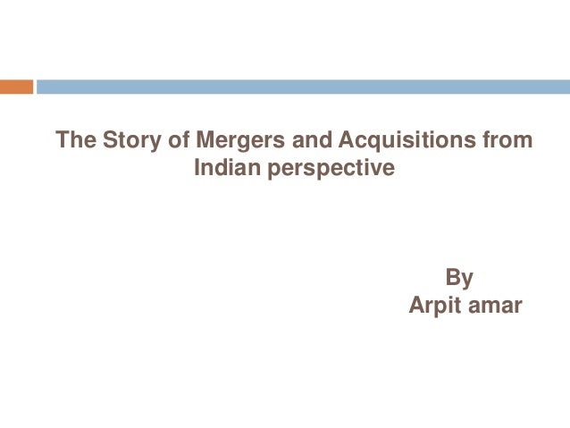 The Story of Mergers and Acquisitions from             Indian perspective                                 By              ...