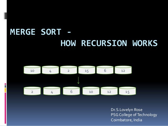 MERGE SORT - HOW RECURSION WORKS 10 4 126152 2 4 6 10 12 15 Dr.S.Lovelyn Rose PSGCollege ofTechnology Coimbatore, India
