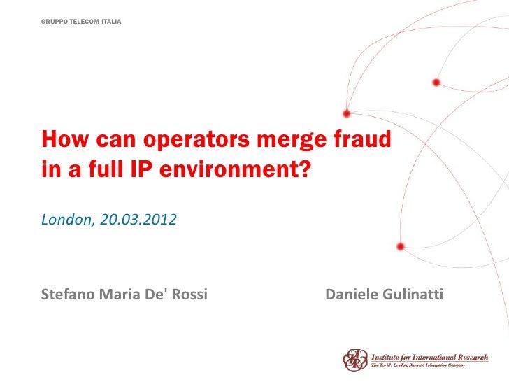GRUPPO TELECOM ITALIAHow can operators merge fraudin a full IP environment?London, 20.03.2012Stefano Maria De Rossi   Dani...