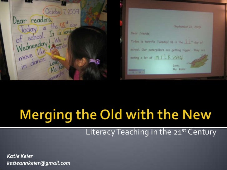 Merging the Old with the New<br />Literacy Teaching in the 21st Century<br />Katie Keier<br />katieannkeier@gmail.com<br />