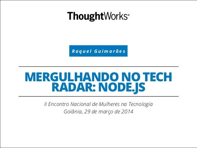R a q u e l G u i m a r ã e s MERGULHANDO NO TECH RADAR: NODE.JS II Encontro Nacional de Mulheres na Tecnologia Goiânia, 2...
