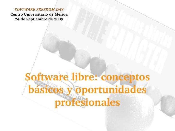 SOFTWARE FREEDOM DAY Centro Universitario de Mérida 24 de Septiembre de 2009 Software libre: conceptos básicos y oportunid...