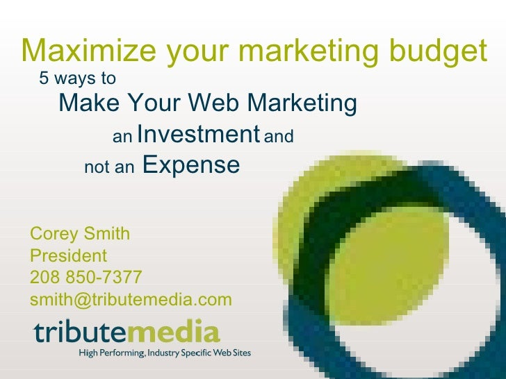 www.tributemedia.com Maximize your marketing budget 5 ways to Make Your Web Marketing an   Investment   and not an  Expens...