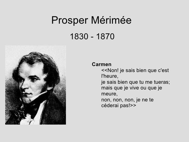 Prosper M é rim é e 1830 - 1870 <ul><li>Carmen </li></ul><ul><ul><li><<Non! je sais bien que c'est l'heure, </li></ul></ul...